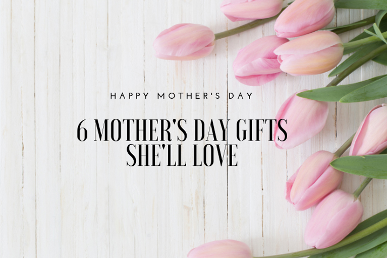 6 Mother's Day Gifts She'll Love